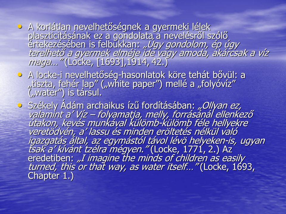 """A korlátlan nevelhetőségnek a gyermeki lélek plaszticitásának ez a gondolata a nevelésről szólő értekezésében is felbukkan: """"Úgy gondolom, ép úgy terelhető a gyermek elméje ide vagy amoda, akárcsak a víz maga… (Locke, [1693],1914, 42.)"""